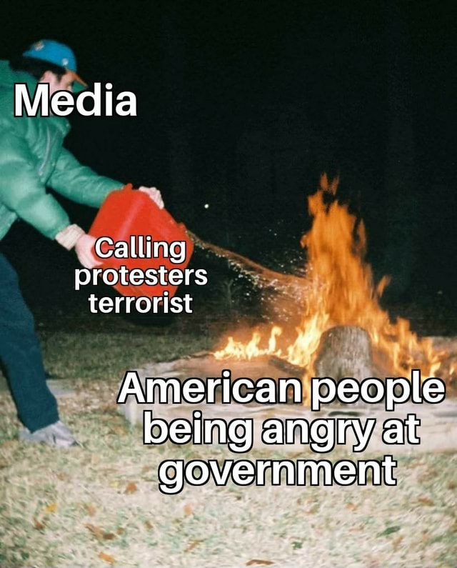 Media Calling protesters terrorist American people being angry at government memes