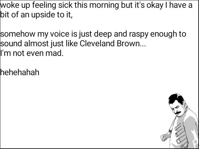 Oke up feeling sick this morning but it's okay I have a bit of an upside to it, somehow my voice is just deep and raspy enough to sound almost just like Cleveland Brown I'm not even mad. hehehahah memes