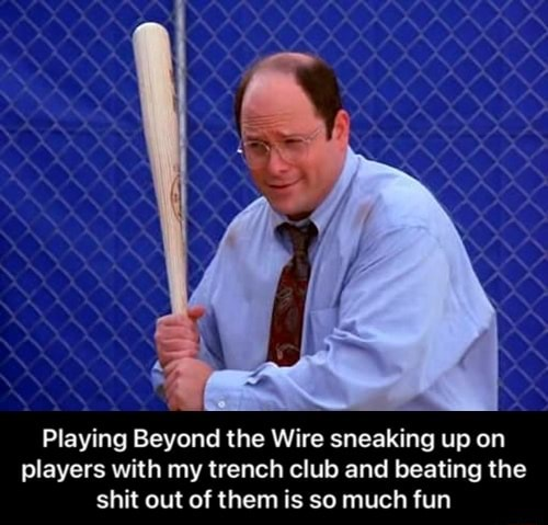 Playing Beyond the Wire sneaking up on players with my trench club and beating the shit out of them is so much fun Playing Beyond the Wire sneaking up on players with my trench club and beating the shit out of them is so much fun meme