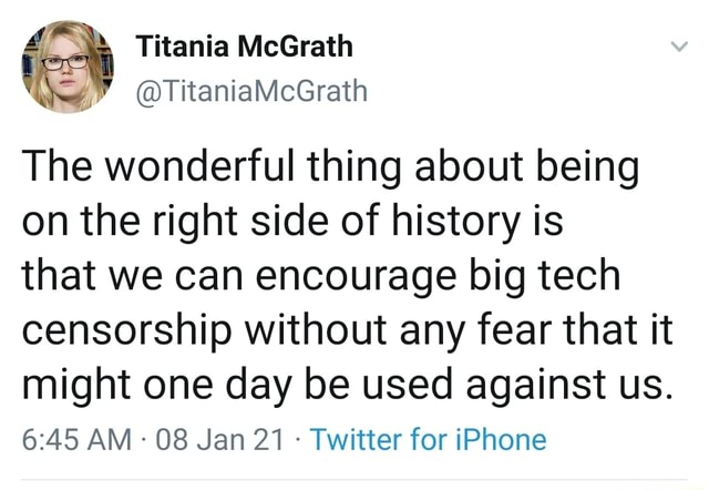 Titania McGrath TitanialvicGrath The wonderful thing about being on the right side of history is that we can encourage big tech censorship without any fear that it might one day be used against us. AM 08 Jan 21 Twitter for iPhone memes