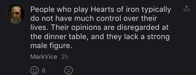People who play Hearts of iron typically do not have much control over their lives. Their opinions are disregarded at the dinner table, and they lack a strong male figure. MarkVice Os memes