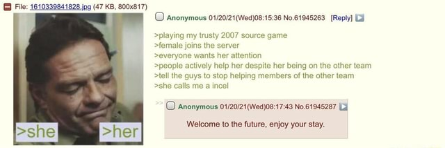 And  File 1610339841828. jog 47 KB, 800x817 Anonymous No.61945263 Reply  playing my trusty 2007 source game female joins the server everyone wants her attention people actively help her despite her being on the other team tell the guys to stop helping members of the other team she calls me a incel O Anonymous No.61945287 I Welcome to the future, enjoy your stay. she her memes