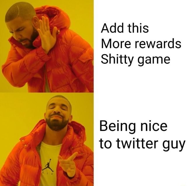 Add this More rewards Shitty game Being nice to twitter guy memes