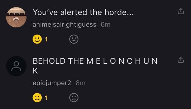 You've alerted the horde animeisalrightiguess BEHOLD THE MELONCHUN epicjumper2  and m meme