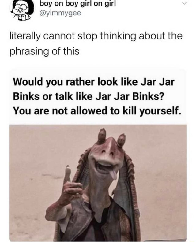 Boy on boy girl on girl yimmygee literally cannot stop thinking about the phrasing of this Would you rather look like Jar Jar Binks or talk like Jar Jar Binks You are not allowed to kill yourself memes