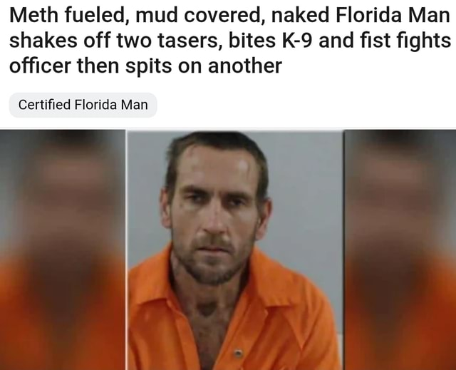 Meth fueled, mud covered, naked Florida Man shakes off two tasers, bites and fist fights officer then spits on another Certified Florida Man memes