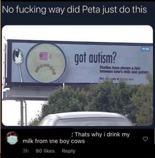No fucking way did Peta just do this got autism Studies have shown a link com SS milk from tne boy cows 90 likes Reply memes