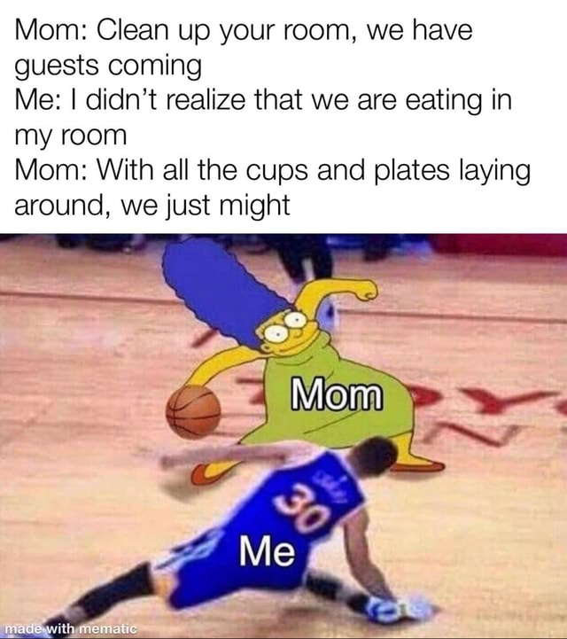 Mom Clean up your room, we have guests coming Me I didn't realize that we are eating in my room Mom With all the cups and plates laying around, we just might Mom Me madewith mematic meme