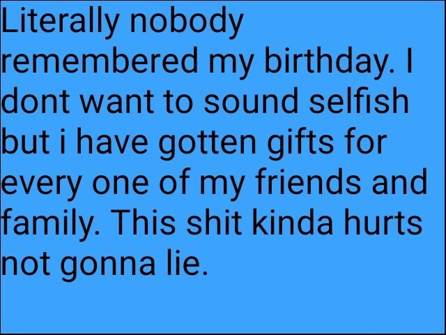 Literally nobody remembered my birthday. I ont want to sound selfish but i have gotten gifts for every one of my friends and family. This shit kinda hurts not gonna lie memes