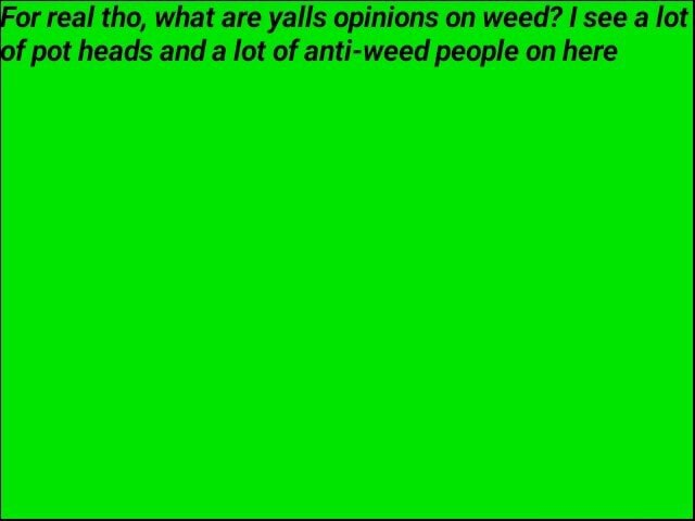 For real tho, what are yalls opinions on weed see a lot of pot heads and a lot of anti weed people on here memes