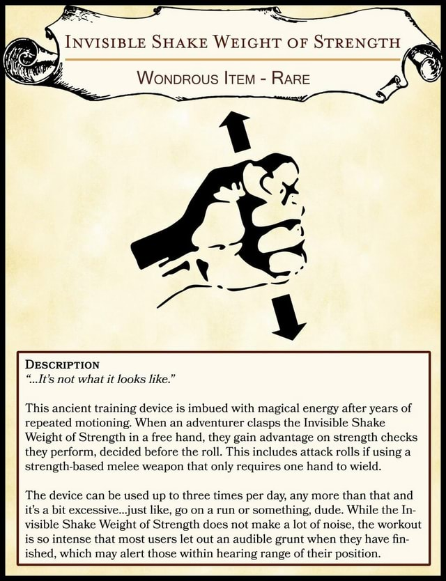 NVISIBLE SHAKE WEIGET OF STRENGTEL Wonorous RARE DESCRIPTION It's not what it looks like. This ancient training device is imbued with magical energy after years of repeated motioning. When an adventurer clasps the Invisible Shake Weight of Strength in a free hand, they gain advantage on strength checks they perform, decided before the roll. This includes attack rolls if using a strength based melee weapon that only requires one hand to wield. The device can be used up to three times per day, any more than that and it's a bit excessive. just like, go on a run or something, dude. While the In visible Shake Weight of Strength does not make a lot of noise, the workout is so intense that most users let out an audible grunt when they have fin ished, which may alert those within hearing range of
