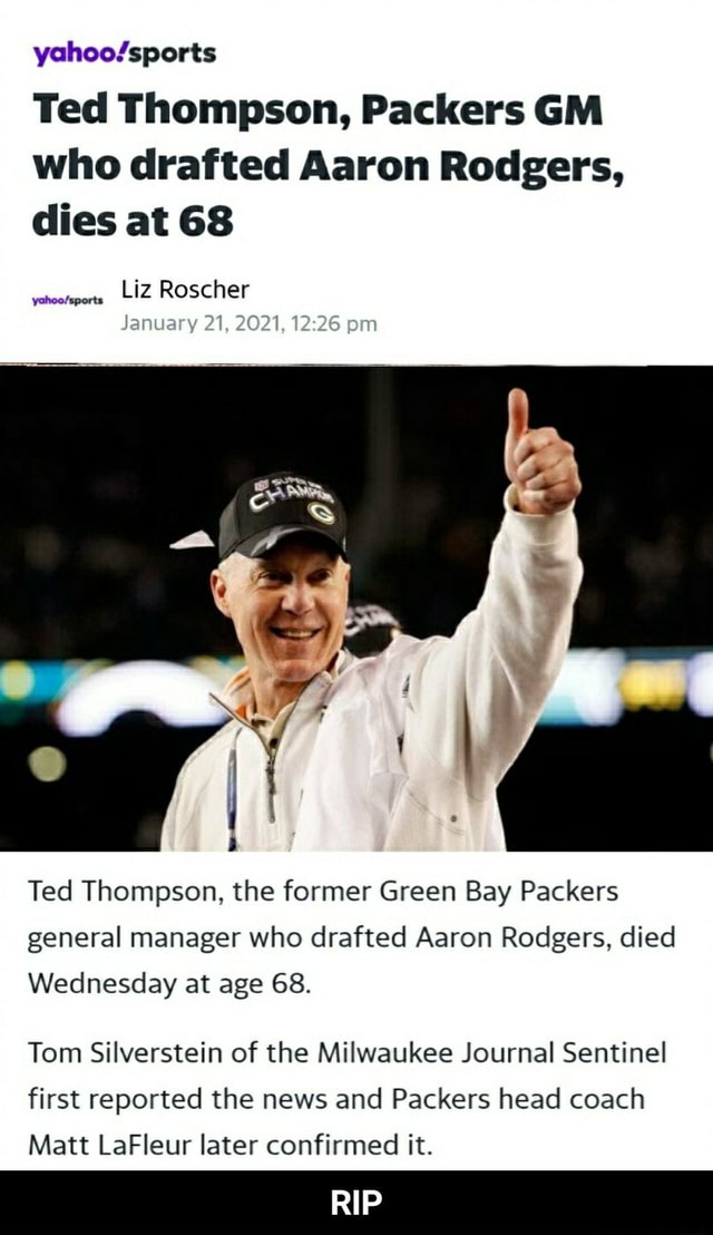 Ted Thompson, Packers GM who drafted Aaron Rodgers, dies at 68 Liz Roscher January 21, 2021, Ted Thompson, the former Green Bay Packers general manager who drafted Aaron Rodgers, died Wednesday at age 68. Tom Silverstein of the Milwaukee Journal Sentinel first reported the news and Packers head coach Matt LaFleur later confirmed it. RIP  RIP memes