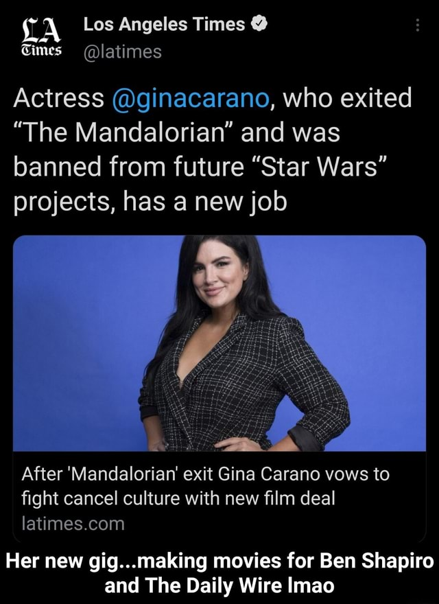 TA Los Angeles Times Times latimes Actress ginacarano, who exited The Mandalorian and was banned from future Star Wars projects, has a new job After Mandaloriar exit Gina Carano vows to fight cancel culture with new film deal Her new gig making movies for Ben Shapiro and The Daily Wire Imao Her new gig making movies for Ben Shapiro and The Daily Wire lmao meme