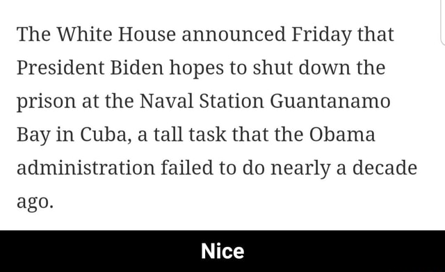 The White House announced Friday that President Biden hopes to shut down the prison at the Naval Station Guantanamo Bay in Cuba, a tall task that the Obama administration failed to do nearly a decade ago. Nice Nice meme