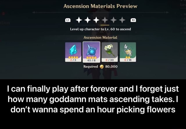 Ascension Materials Preview a Level up character to Lv. 60 to ascend Ascension Material Required 80,000 can finally play after forever and I forget just how many goddamn mats ascending takes. I do not wanna spend an hour picking flowers I can finally play after forever and I forget just how many goddamn mats ascending takes. I don't wanna spend an hour picking flowers meme