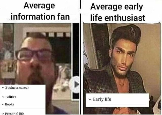 Average information fan Business career Early life Politics Books Average early life enthusiast memes