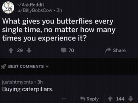 What gives you butterflies every single time, no matter how many times you experience it 20 70 Share BEST COMMENTS justshtmypnts Buying caterpillars. Reply 144 meme