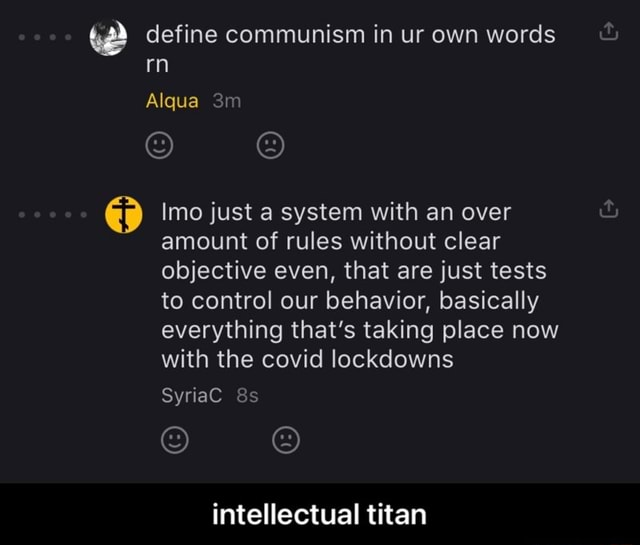 Ww define communism in ur own words rn Alqua TT Imo just a system with an over amount of rules without clear objective even, that are just tests to control our behavior, basically everything that's taking place now with the covid lockdowns SyriaC Ss intellectual titan intellectual titan memes