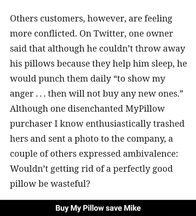 Others customers, however, are feeling more conflicted. On Twitter, one owner said that although he couldn't throw away his pillows because they help him sleep, he would punch them daily to show my anger then will not buy any new ones. Although one disenchanted MyPillow purchaser I know enthusiastically trashed hers and sent a photo to the company, a couple of others expressed ambivalence Wouldn't getting rid of a perfectly good pillow be wasteful Buy My Pillow save Mike Buy My Pillow save Mike memes