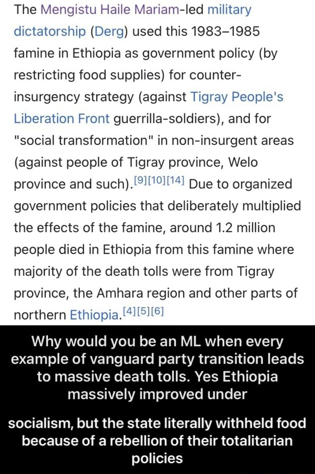 The Mengistu Haile led military dictatorship Derg used this 1983 1985 famine in Ethiopia as government policy by restricting food supplies for counter insurgency strategy against Tigray People's Liberation Front guerrilla soldiers , and for social transformation in non insurgent areas against people of Tigray province, Welo province and such Due to organized government policies that deliberately multiplied the effects of the famine, around 1.2 million people died in Ethiopia from this famine where majority of the death tolls were from Tigray province, the Amhara region and other parts of northern Ethiopia. Why would you be an ML when every example of vanguard party transition leads to massive death tolls. Yes Ethiopia massively improved under socialism, but the state literally withheld foo