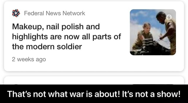Federal News Network Makeup, nail polish and highlights are now all parts of the modern soldier 2 weeks ago That's not what war is about It's not a show That's not what war is about It's not a show memes
