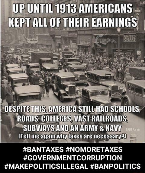 I UP UNTIL 1933 AMERIGANS I KEPT ALL OF THEIR EARNINGS DESFITE THIS, AMERICA STILL BAD SCHOGLS BUABS. COLLEGES, WAST RANBOALS. SUBIWAYS AND AN ABMY NAVY are BANTAXES NOMORETAXES GOVERNMENTCORRUPTION MAKEPOLITICSILLEGAL BANPOLITICS BANTAXES NOMORETAXES GOVERNMENTCORRUPTION MAKEPOLITICSILLEGAL BANPOLITICS meme