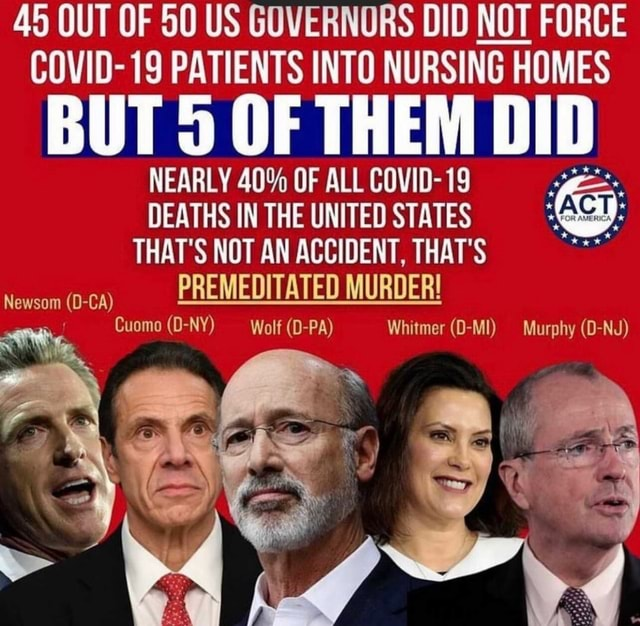 45 OUT OF 50 US GOVERNORS DID NOT FORCE COVID 19 PATIENTS INTO NURSING HOMES BUT OF THEM DID NEARLY 40% OF ALL COVID 19 DEATHS IN THE UNITED STATES THAT NOT AN ACCIDENT, THAT'S PREMEDITATED MURDER Cuomo D NY Wolf D PA Whitmer D Ml Murphy D NJ Newsom D CA meme