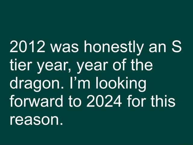 2012 was honestly an S tier year, year of the dragon. I'm looking forward to 2024 for this reason memes