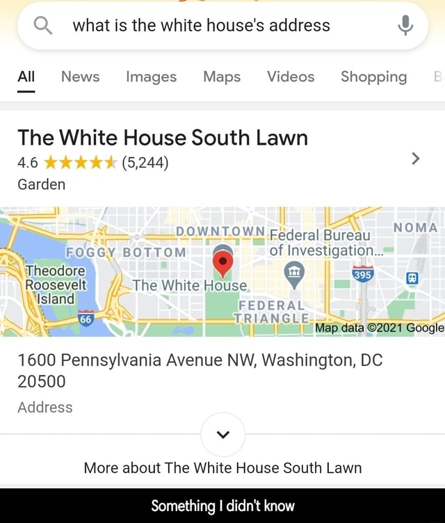 What is the white house's address All News Images Maps Shopping CC The White House South Lawn 4.6 KK 5,244 Garden Federal Bureau of Investigation FEDERAI TRIANGLE Theodore Roosevelt The White House Island Map data Google 1600 Pennsylvania Avenue NW, Washington, DC 20500 Address More about The White House South Lawn Something I didn't know Something I didn't know meme