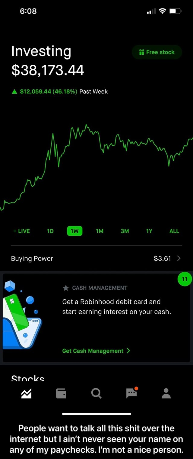 Investing Free stock $38,173.44 A $12,059.44 46.18% Past Week LIVE IM ALL Buying Power $3.61 CASH MANAGEMENT Get a Robinhood debit card and start earning interest on your cash. Get Cash Management Stacke People want to talk all this shit over the internet out I ain't never seen your name on any of my paychecks. I'm not a nice person. People want to talk all this shit over the internet but I ain't never seen your name on any of my paychecks. I'm not a nice person memes