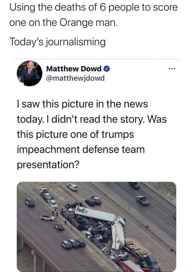Using the deaths of 6 people to score one on the Orange man. Today's journalisming I saw this picture in the news today. I didn't read the story. Was this picture one of trumps impeachment defense team presentation meme