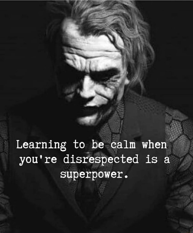 Learning te be calm when you're disrespected is superpower memes