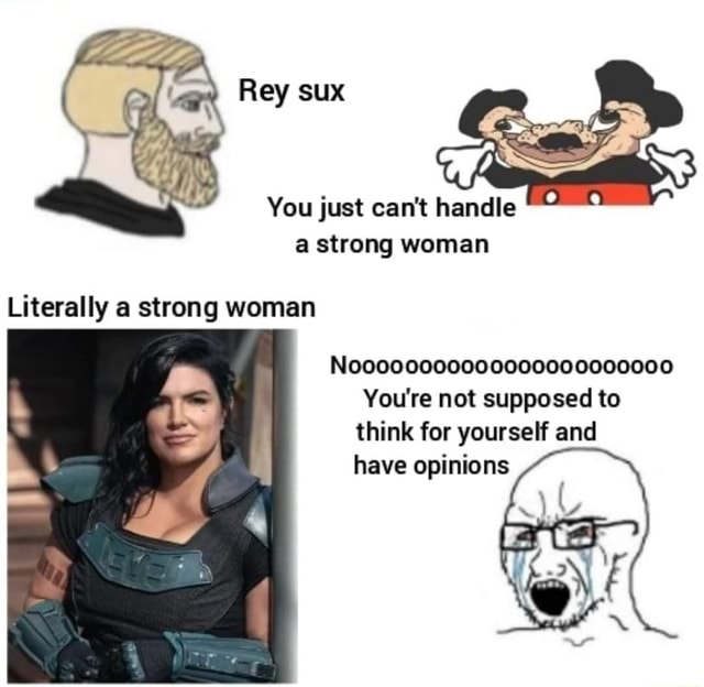 Sux You just can not handle a strong woman Literally a strong woman Nooooo000000000000000000 You're not supposed to think for yourself and have opinions meme