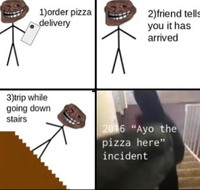 Ljorder pizza tells delivery you it has arrived while going down stairs 6 aye the pizza here incident memes