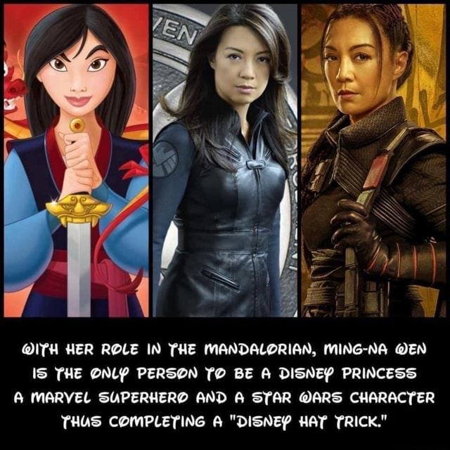 ITH HER ROLE IN THE MANDALORIAN, MING NA WEN IS THE ONLY PERSON TO BE A DISNEY PRINCESS A MARVEL SUPERHERO AND A STAR OARS CHARACTER THUS COMPLETING A DISNEY HAT TRICK. meme