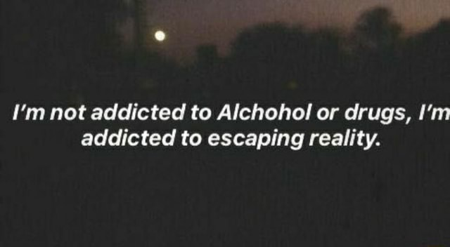 Not addicted to Alchohol or drugs, I'm addicted to escaping reality meme