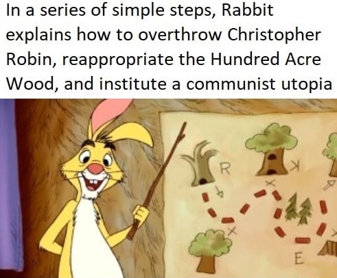 In series of simple steps, Rabbit explains how to overthrow Christopher Robin, reappropriate the Hundred Acre Wood, and institute a communist utopia meme