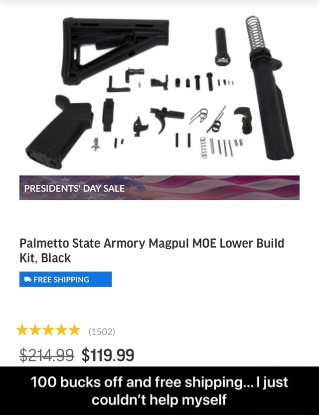 Le PRESIDENTS DAY SALE Palmetto State Armory Magpul MOE Lower Build Kit, Black Ch FREE SHIPPING $244 99 $119.99 100 bucks off and free shipping just couldn't help myself 100 bucks off and free shipping I just couldn't help myself memes