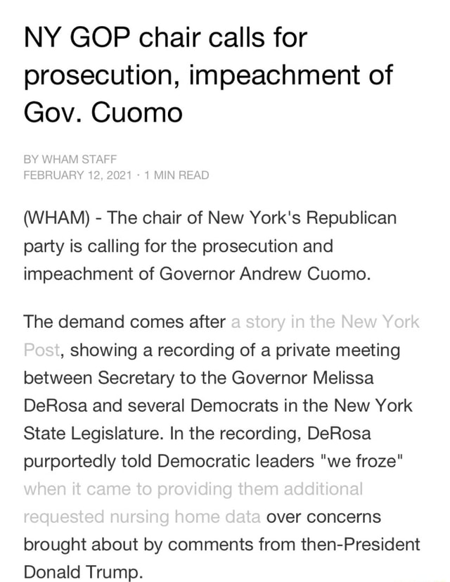 NY GOP chair calls for prosecution, impeachment of Gov. Cuomo BY WHAM STAFF FEBRUARY 12, 2021 1 MIN READ WHAM The chair of New York's Republican party is calling for the prosecution and impeachment of Governor Andrew Cuomo. The demand comes after a story in the New York Post, showing a recording of a private meeting between Secretary to the Governor Melissa DeRosa and several Democrats in the New York State Legislature. In the recording, DeRosa purportedly told Democratic leaders we froze when it came to providing them additional requested nursing home data over concerns brought about by comments from then President Donald Trump meme