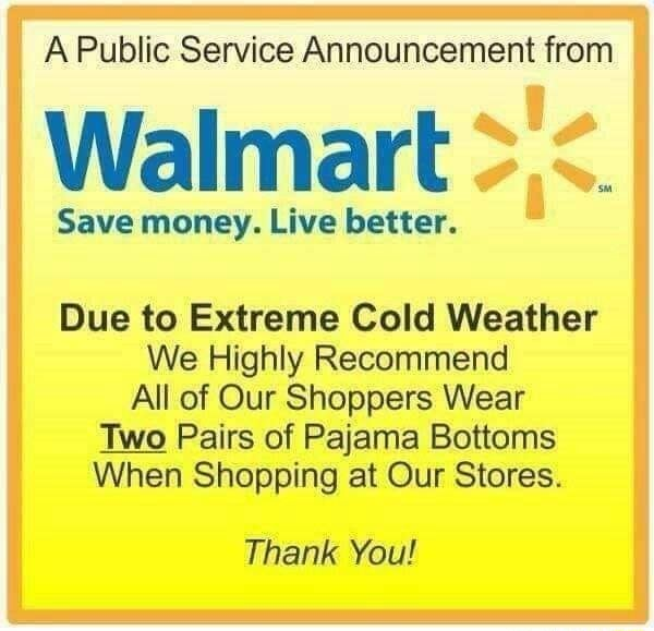A Public Service Announcement from Walmart Save money. Live better. Due to Extreme Cold Weather We Highly Recommend All of Our Shoppers Wear Two Pairs of Pajama Bottoms When Shopping at Our Stores. Thank You memes