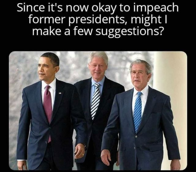 Since it's now okay to impeach former presidents, might I I make a few suggestions memes