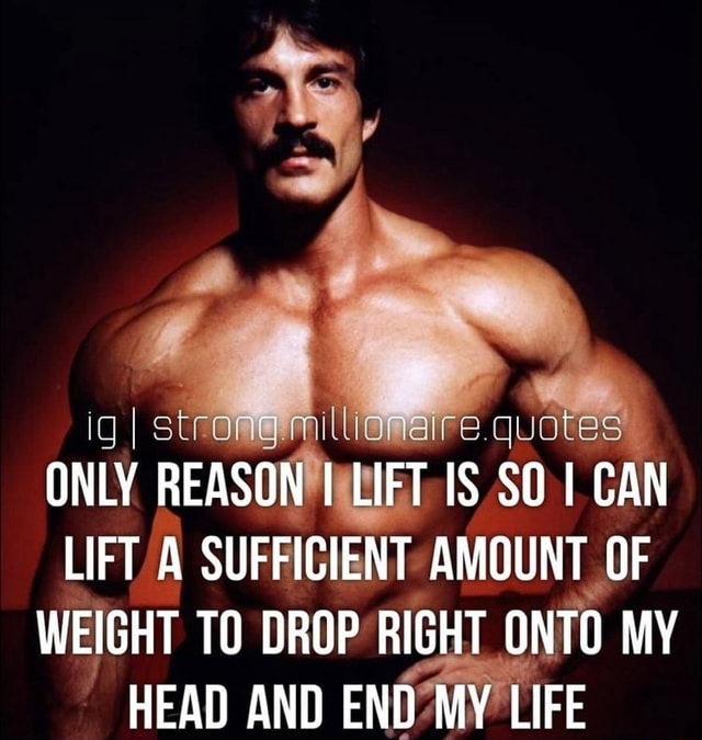 I strong. millionaire. quotes ONLY REASON I LIFT IS SO CAN LIFT A SUFFICIENT AMOUNT OF WEIGHT TO DROP RIGHT ONTO MY HEAD AND END MY LIFE meme