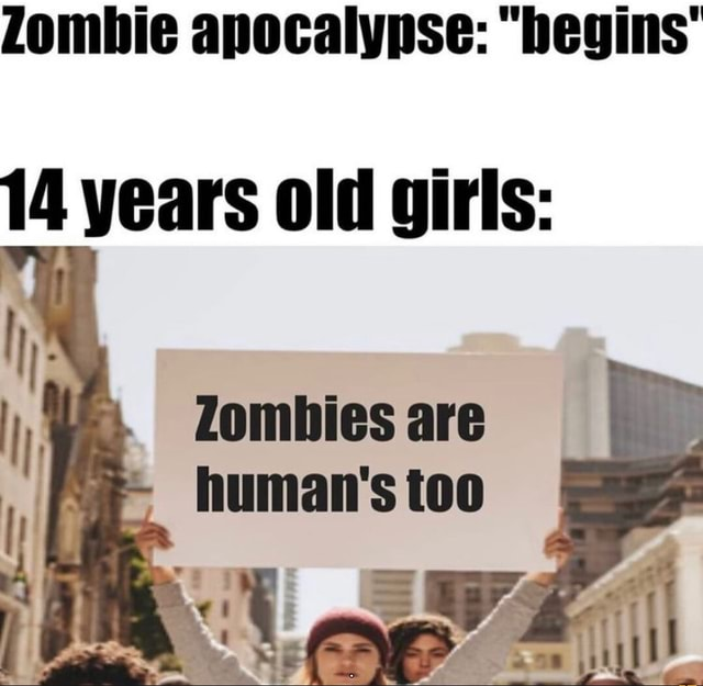 14 years old girls Zombies are Human's too memes