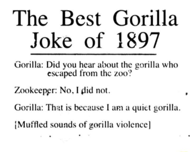 The Best Gorilla Joke of 1897 Gorilla Did you hear about the gorilla who escaped from the Zookeeper No, I did not. Gorilla That is because am a quiet gorilla. {Muffled sounds of gorilla violence meme