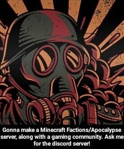 Gonna make a Minecraft Factions Apocalypse server, along with a gaming community. Ask me for the discord server meme
