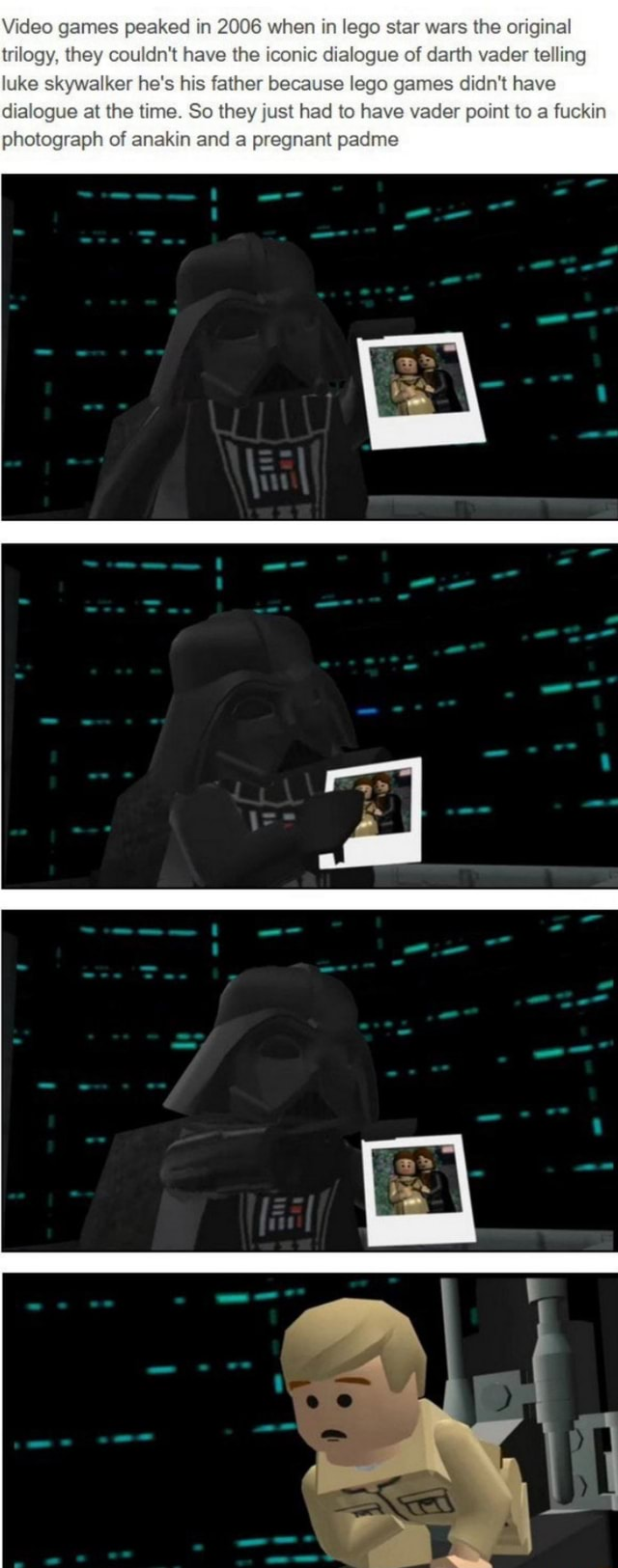 Games peaked in 2006 when in lego star wars the original trilogy, they couldn't have the iconic dialogue of darth vader telling luke skywalker he's his father because lego games didn't have dialogue at the time. So they just had to have vader point to a fuckin photograph of anakin and a pregnant padme memes