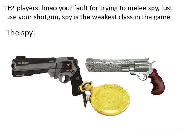 Players Imao your fault for trying to melee spy, just use your shotgun, spy is the weakest class in the game The spy memes