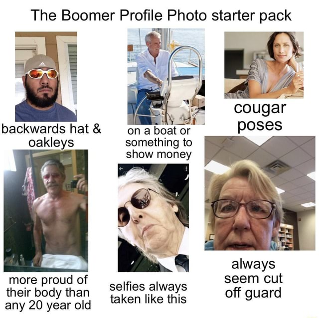 The Boomer Profile Photo starter pack cougar backwards hat and on boat or poses something to show money always more proud of seliies alwe seem cut their body than their body than selfies always like this off guard their body than any 20 year old taken like this memes