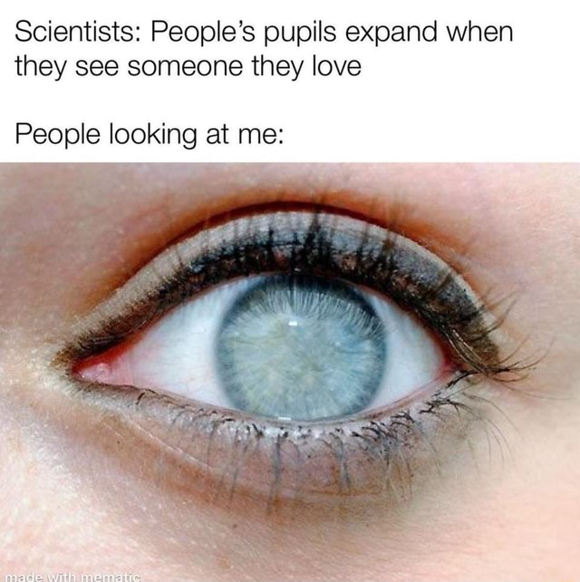 Scientists People's pupils expand when they see someone they love People looking at me ole mematic memes