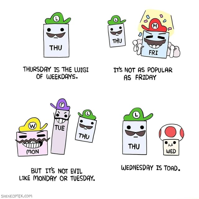 THURSDAY TS THE LUIGI TTS NOT AS POPULAR OF WEEKDAYS. AS FRIDAY ON BUT ITS NOT EVIL WEDNESDAY Is ToaD. LIKE MONDAY OR TUESDAY memes